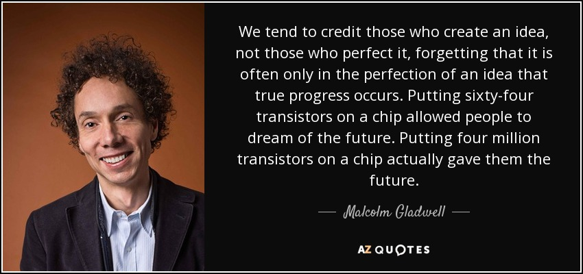 We tend to credit those who create an idea, not those who perfect it, forgetting that it is often only in the perfection of an idea that true progress occurs. Putting sixty-four transistors on a chip allowed people to dream of the future. Putting four million transistors on a chip actually gave them the future. - Malcolm Gladwell