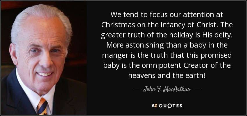 We tend to focus our attention at Christmas on the infancy of Christ. The greater truth of the holiday is His deity. More astonishing than a baby in the manger is the truth that this promised baby is the omnipotent Creator of the heavens and the earth! - John F. MacArthur