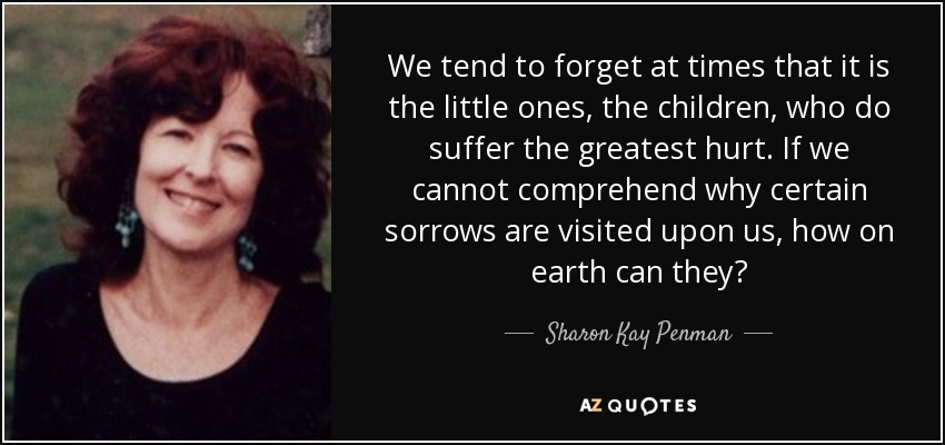 We tend to forget at times that it is the little ones, the children, who do suffer the greatest hurt. If we cannot comprehend why certain sorrows are visited upon us, how on earth can they? - Sharon Kay Penman