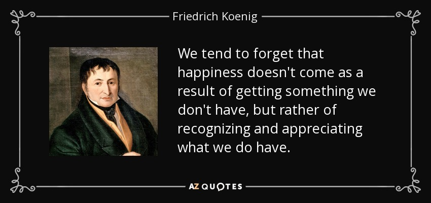 We tend to forget that happiness doesn't come as a result of getting something we don't have, but rather of recognizing and appreciating what we do have. - Friedrich Koenig
