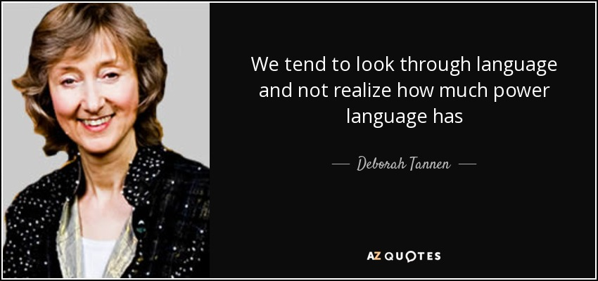 We tend to look through language and not realize how much power language has - Deborah Tannen