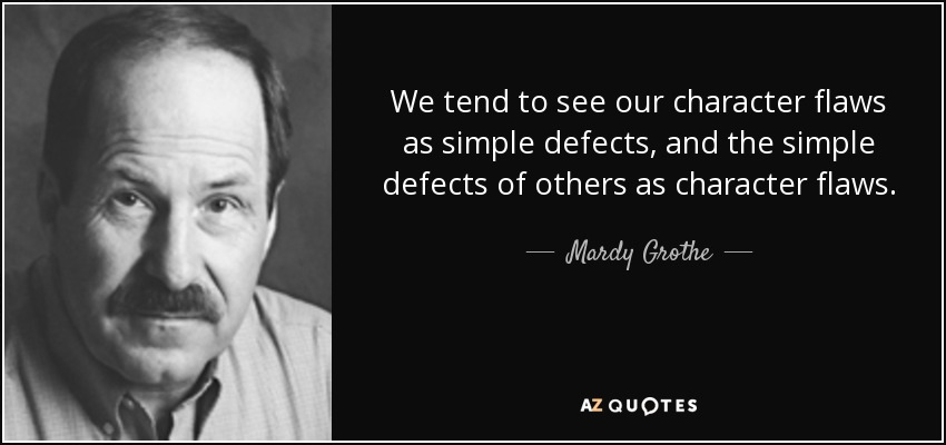 We tend to see our character flaws as simple defects, and the simple defects of others as character flaws. - Mardy Grothe
