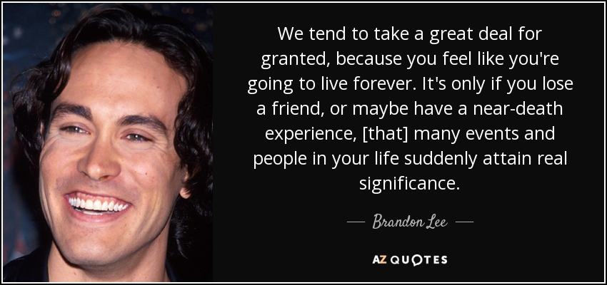 We tend to take a great deal for granted, because you feel like you're going to live forever. It's only if you lose a friend, or maybe have a near-death experience, [that] many events and people in your life suddenly attain real significance. - Brandon Lee