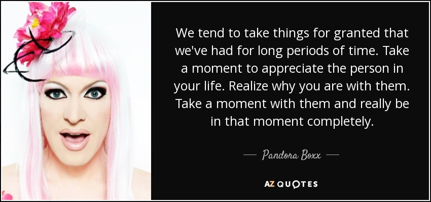 We tend to take things for granted that we've had for long periods of time. Take a moment to appreciate the person in your life. Realize why you are with them. Take a moment with them and really be in that moment completely. - Pandora Boxx