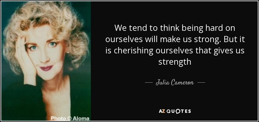 We tend to think being hard on ourselves will make us strong. But it is cherishing ourselves that gives us strength - Julia Cameron