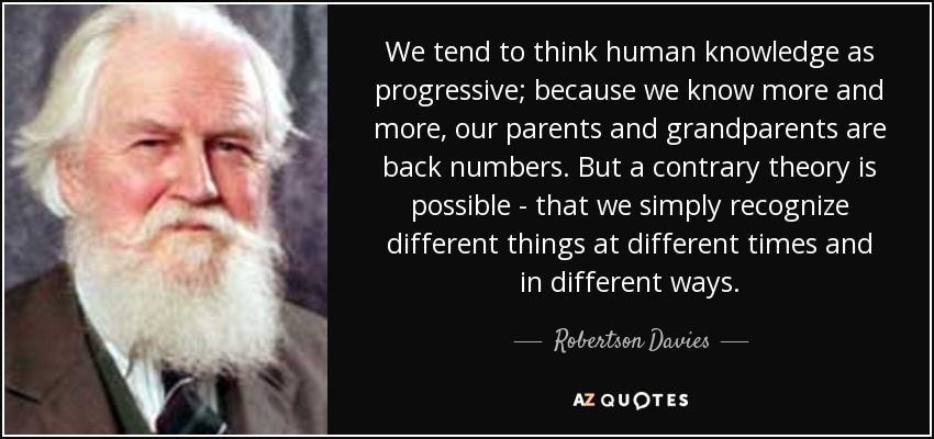 We tend to think human knowledge as progressive; because we know more and more, our parents and grandparents are back numbers. But a contrary theory is possible - that we simply recognize different things at different times and in different ways. - Robertson Davies