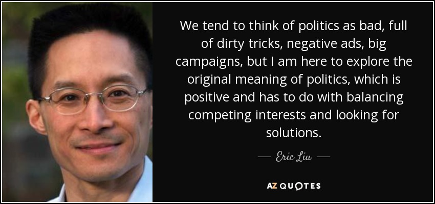 We tend to think of politics as bad, full of dirty tricks, negative ads, big campaigns, but I am here to explore the original meaning of politics, which is positive and has to do with balancing competing interests and looking for solutions. - Eric Liu