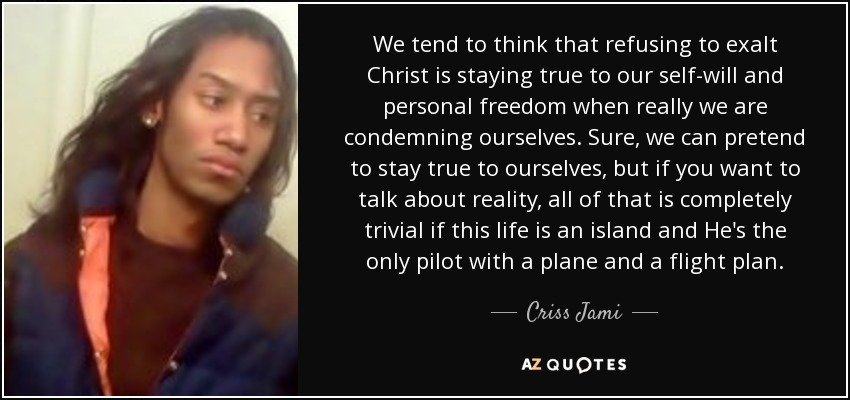 We tend to think that refusing to exalt Christ is staying true to our self-will and personal freedom when really we are condemning ourselves. Sure, we can pretend to stay true to ourselves, but if you want to talk about reality, all of that is completely trivial if this life is an island and He's the only pilot with a plane and a flight plan. - Criss Jami