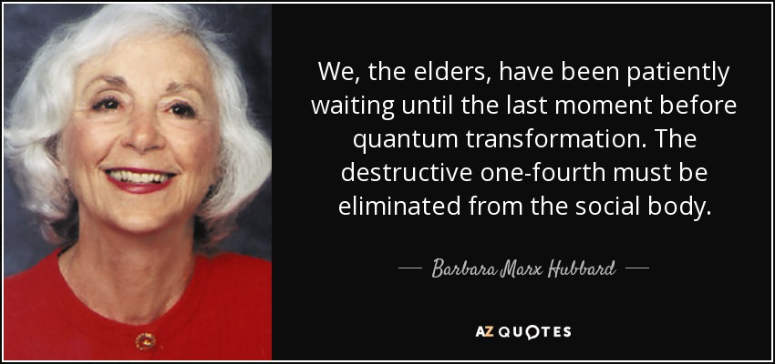 We, the elders, have been patiently waiting until the last moment before quantum transformation. The destructive one-fourth must be eliminated from the social body. - Barbara Marx Hubbard