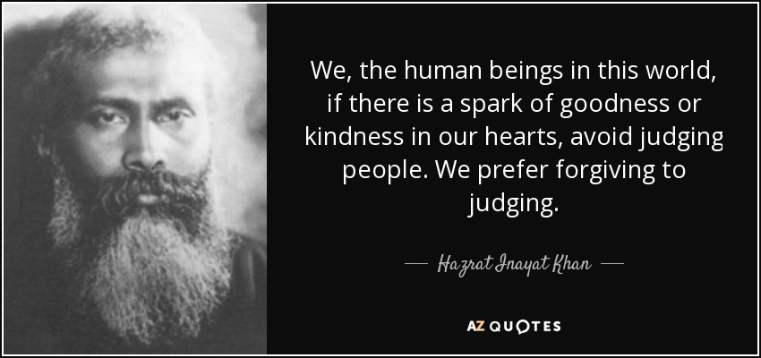 We, the human beings in this world, if there is a spark of goodness or kindness in our hearts, avoid judging people. We prefer forgiving to judging. - Hazrat Inayat Khan