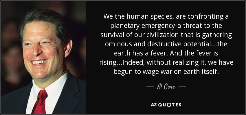 We the human species, are confronting a planetary emergency-a threat to the survival of our civilization that is gathering ominous and destructive potential...the earth has a fever. And the fever is rising...Indeed, without realizing it, we have begun to wage war on earth itself. - Al Gore