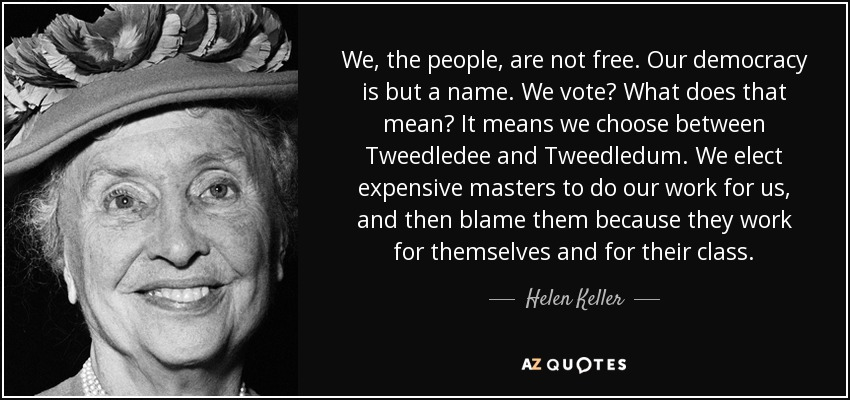 We, the people, are not free. Our democracy is but a name. We vote? What does that mean? It means we choose between Tweedledee and Tweedledum. We elect expensive masters to do our work for us, and then blame them because they work for themselves and for their class. - Helen Keller