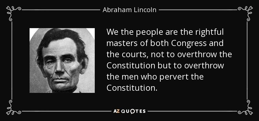 We the people are the rightful masters of both Congress and the courts, not to overthrow the Constitution but to overthrow the men who pervert the Constitution. - Abraham Lincoln