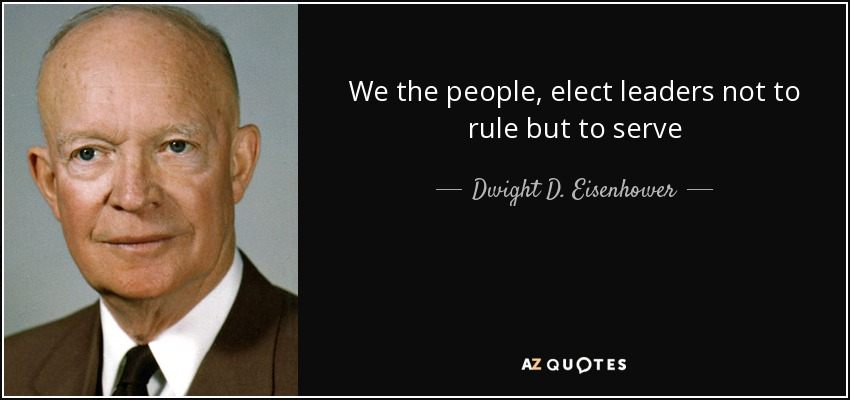 We the people, elect leaders not to rule but to serve - Dwight D. Eisenhower