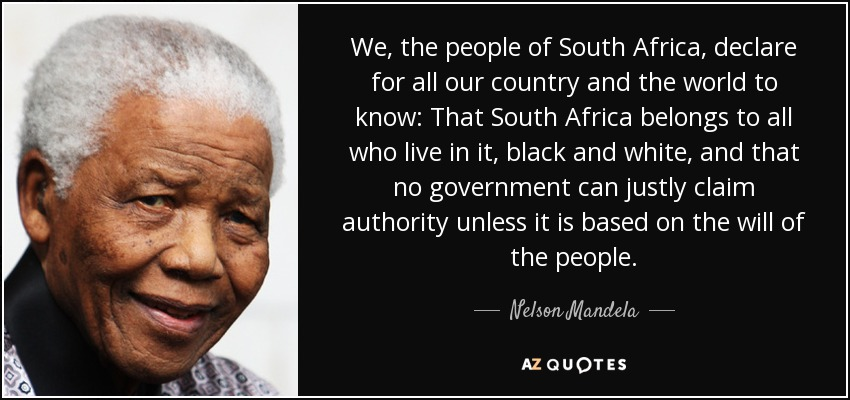 We, the people of South Africa, declare for all our country and the world to know: That South Africa belongs to all who live in it, black and white, and that no government can justly claim authority unless it is based on the will of the people. - Nelson Mandela