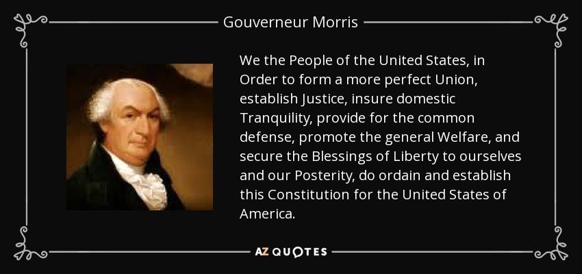 We the People of the United States, in Order to form a more perfect Union, establish Justice, insure domestic Tranquility, provide for the common defense, promote the general Welfare, and secure the Blessings of Liberty to ourselves and our Posterity, do ordain and establish this Constitution for the United States of America. - Gouverneur Morris