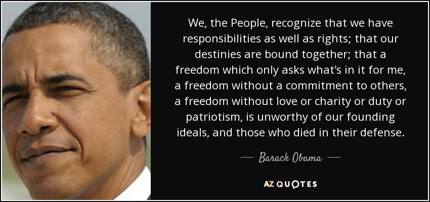 We, the People, recognize that we have responsibilities as well as rights; that our destinies are bound together; that a freedom which only asks what's in it for me, a freedom without a commitment to others, a freedom without love or charity or duty or patriotism, is unworthy of our founding ideals, and those who died in their defense. - Barack Obama
