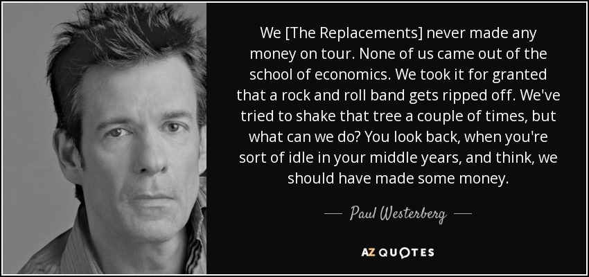 We [The Replacements] never made any money on tour. None of us came out of the school of economics. We took it for granted that a rock and roll band gets ripped off. We've tried to shake that tree a couple of times, but what can we do? You look back, when you're sort of idle in your middle years, and think, we should have made some money. - Paul Westerberg