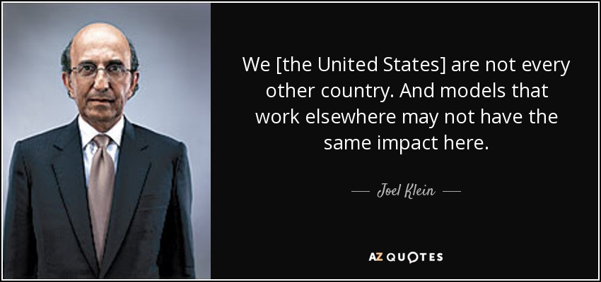 We [the United States] are not every other country. And models that work elsewhere may not have the same impact here. - Joel Klein
