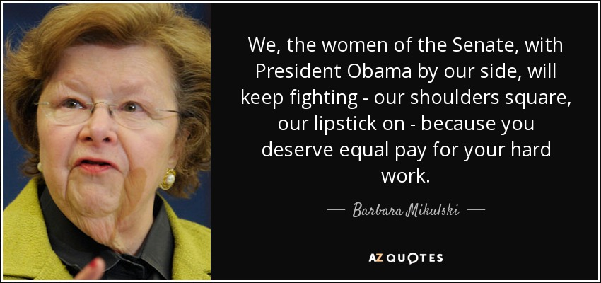 We, the women of the Senate, with President Obama by our side, will keep fighting - our shoulders square, our lipstick on - because you deserve equal pay for your hard work. - Barbara Mikulski