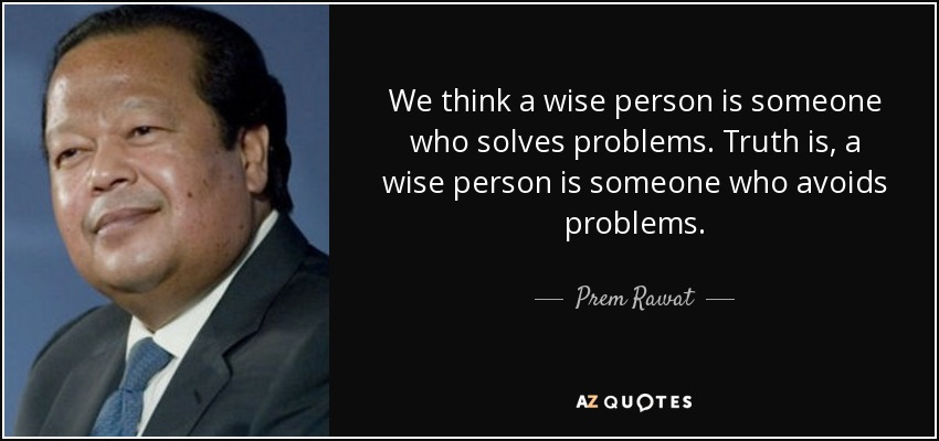 We think a wise person is someone who solves problems. Truth is, a wise person is someone who avoids problems. - Prem Rawat