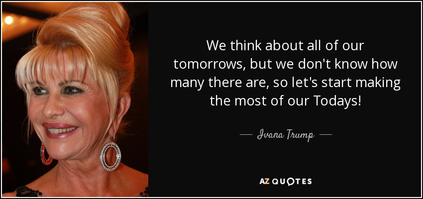 We think about all of our tomorrows, but we don't know how many there are, so let's start making the most of our Todays! - Ivana Trump