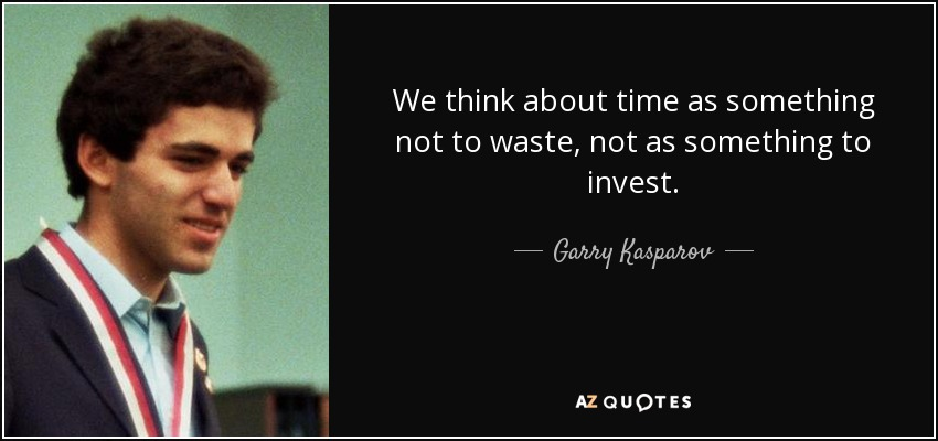 We think about time as something not to waste, not as something to invest. - Garry Kasparov