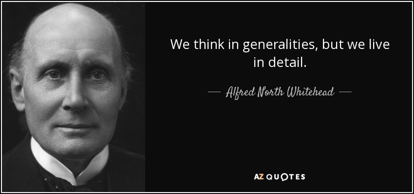 We think in generalities, but we live in detail. - Alfred North Whitehead