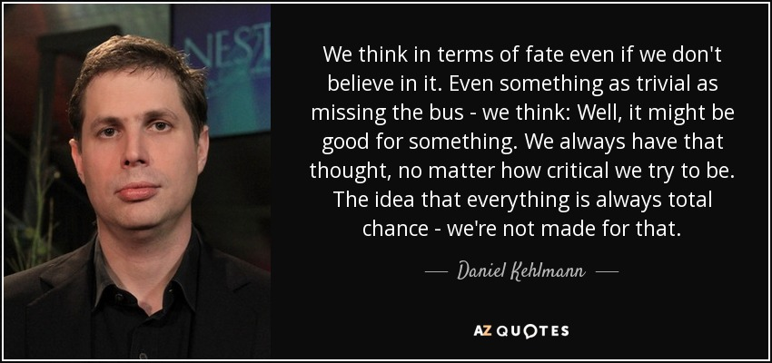 We think in terms of fate even if we don't believe in it. Even something as trivial as missing the bus - we think: Well, it might be good for something. We always have that thought, no matter how critical we try to be. The idea that everything is always total chance - we're not made for that. - Daniel Kehlmann