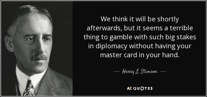We think it will be shortly afterwards, but it seems a terrible thing to gamble with such big stakes in diplomacy without having your master card in your hand. - Henry L. Stimson