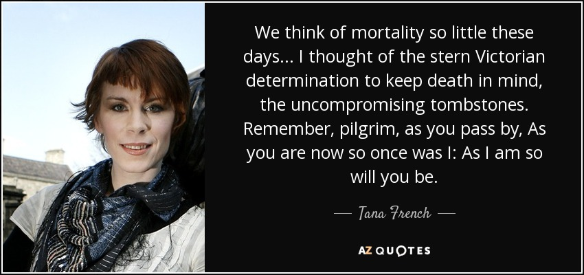 We think of mortality so little these days... I thought of the stern Victorian determination to keep death in mind, the uncompromising tombstones. Remember, pilgrim, as you pass by, As you are now so once was I: As I am so will you be... - Tana French