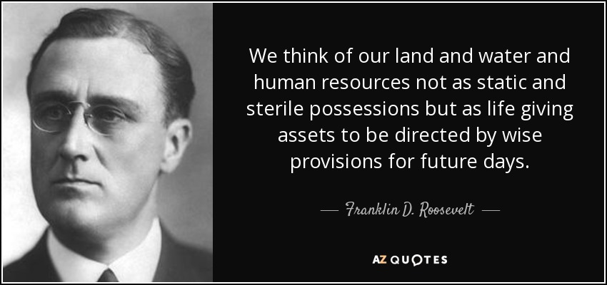We think of our land and water and human resources not as static and sterile possessions but as life giving assets to be directed by wise provisions for future days. - Franklin D. Roosevelt