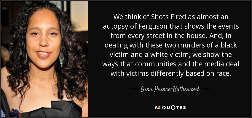 We think of Shots Fired as almost an autopsy of Ferguson that shows the events from every street in the house. And, in dealing with these two murders of a black victim and a white victim, we show the ways that communities and the media deal with victims differently based on race. - Gina Prince-Bythewood