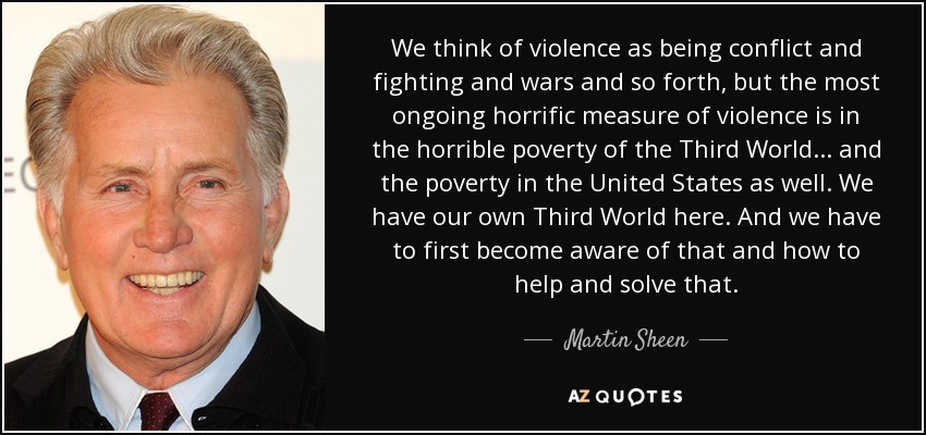 We think of violence as being conflict and fighting and wars and so forth, but the most ongoing horrific measure of violence is in the horrible poverty of the Third World... and the poverty in the United States as well. We have our own Third World here. And we have to first become aware of that and how to help and solve that. - Martin Sheen