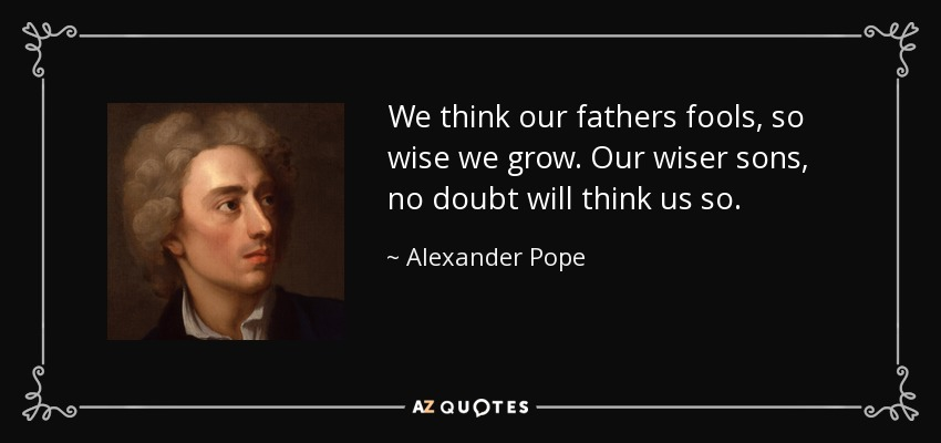 We think our fathers fools, so wise we grow. Our wiser sons, no doubt will think us so. - Alexander Pope