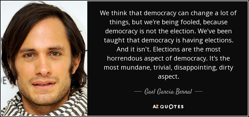 We think that democracy can change a lot of things, but we're being fooled, because democracy is not the election. We've been taught that democracy is having elections. And it isn't. Elections are the most horrendous aspect of democracy. It's the most mundane, trivial, disappointing, dirty aspect. - Gael Garcia Bernal