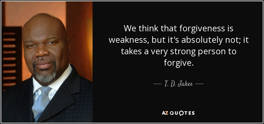 We think that forgiveness is weakness, but it's absolutely not; it takes a very strong person to forgive. - T. D. Jakes
