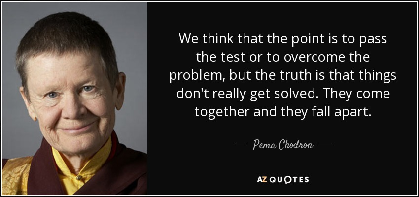 We think that the point is to pass the test or to overcome the problem, but the truth is that things don't really get solved. They come together and they fall apart. - Pema Chodron