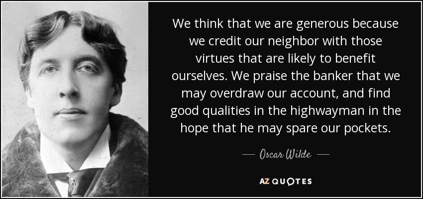 We think that we are generous because we credit our neighbor with those virtues that are likely to benefit ourselves. We praise the banker that we may overdraw our account, and find good qualities in the highwayman in the hope that he may spare our pockets. - Oscar Wilde