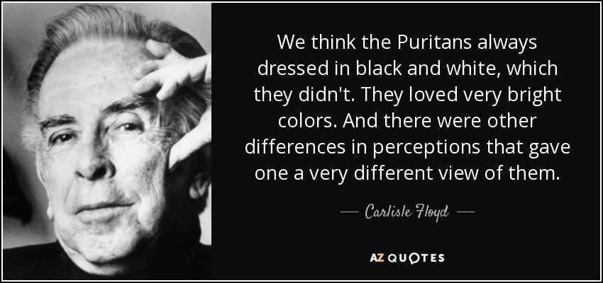 We think the Puritans always dressed in black and white, which they didn't. They loved very bright colors. And there were other differences in perceptions that gave one a very different view of them. - Carlisle Floyd