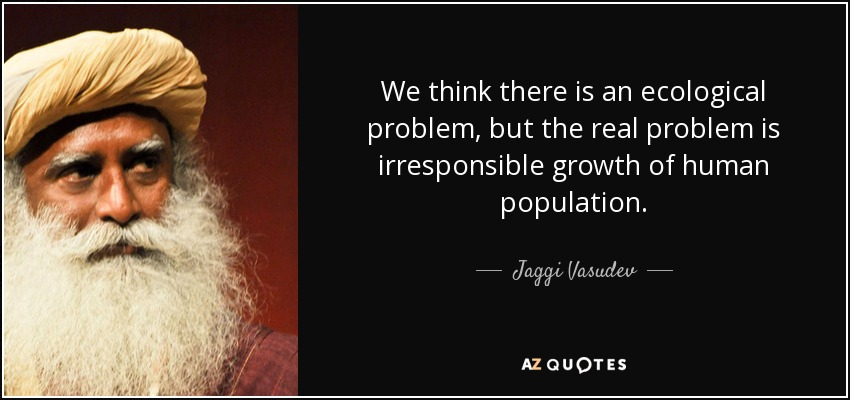 We think there is an ecological problem, but the real problem is irresponsible growth of human population. - Jaggi Vasudev