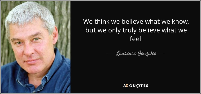 We think we believe what we know, but we only truly believe what we feel. - Laurence Gonzales