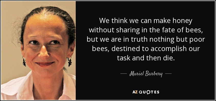We think we can make honey without sharing in the fate of bees, but we are in truth nothing but poor bees, destined to accomplish our task and then die. - Muriel Barbery