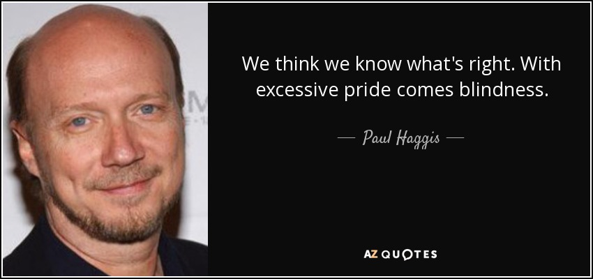 We think we know what's right. With excessive pride comes blindness. - Paul Haggis