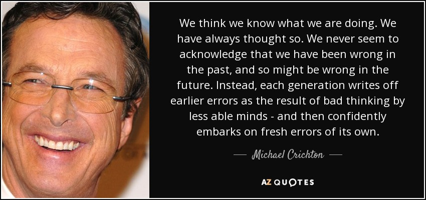 We think we know what we are doing. We have always thought so. We never seem to acknowledge that we have been wrong in the past, and so might be wrong in the future. Instead, each generation writes off earlier errors as the result of bad thinking by less able minds - and then confidently embarks on fresh errors of its own. - Michael Crichton