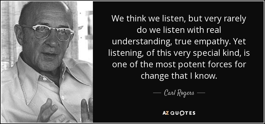 We think we listen, but very rarely do we listen with real understanding, true empathy. Yet listening, of this very special kind, is one of the most potent forces for change that I know. - Carl Rogers