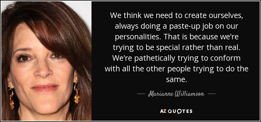 We think we need to create ourselves, always doing a paste-up job on our personalities. That is because we're trying to be special rather than real. We're pathetically trying to conform with all the other people trying to do the same. - Marianne Williamson