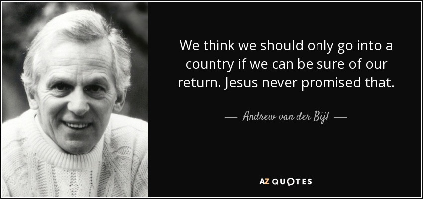 We think we should only go into a country if we can be sure of our return. Jesus never promised that. - Andrew van der Bijl