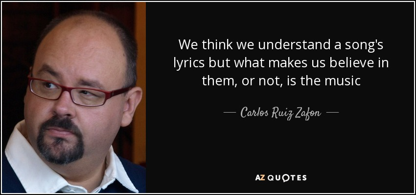 We think we understand a song's lyrics but what makes us believe in them, or not, is the music - Carlos Ruiz Zafon