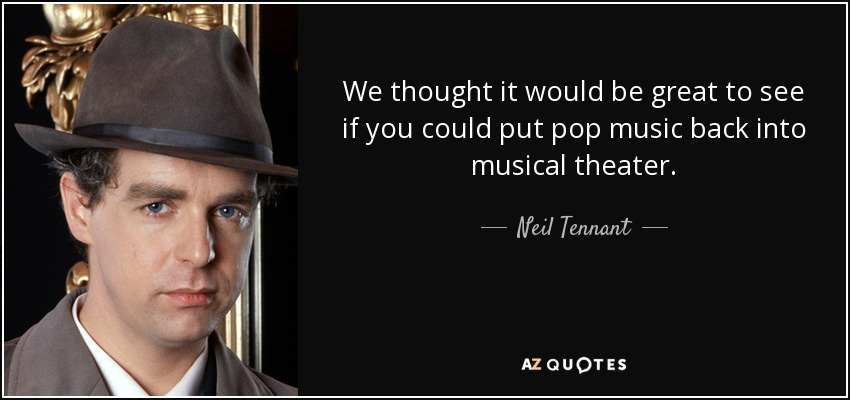 We thought it would be great to see if you could put pop music back into musical theater. - Neil Tennant